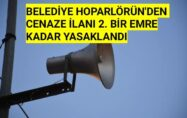 BELEDİYE HOPARLÖRÜN'DEN CENAZE İLANLARI 2. BİR EMRE KADAR YASAKLANDI